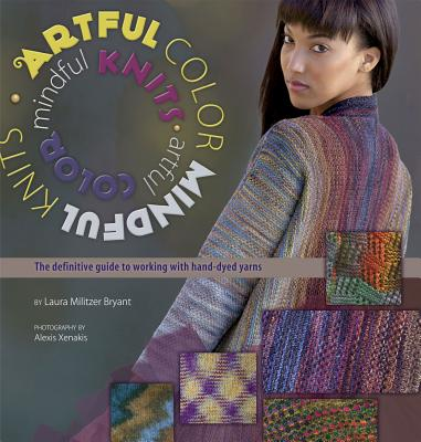 Artful Color, Mindful Knits By Bryant, Laura Militzer/ Rowley, Elaine (EDT)/ Xenakis, Alexis (PHT)